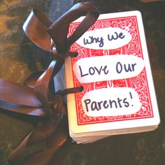 Cool anniversary gift idea for parents from kids:  Buy a deck of cards and hole punch two holes for binding ribbon. use scrapbook paper on one side of the cards and put 1 reason on each card. tie ribbon in each of the holes and tie in bows!  so cute!