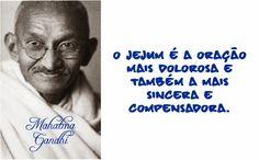 O jejum é a oração mais dolorosa e também a mais sincera e compensadora. Mahatma Gandhi