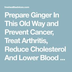 Prepare Ginger In This Old Way and Prevent Cancer, Treat Arthritis, Reduce Cholesterol And Lower Blood Sugar levels! - freeHEALTHadvices
