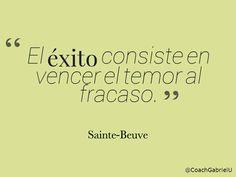 """""""El éxito consiste en vencer el temor al fracaso."""" Sainte-Beuve """
