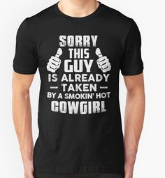 8e3485f3b Sorry This Guy Is Already Taken By A Smokin Hot COWGIRL T-Shirt by  poppyshirt