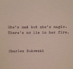 """She's mad but she's magic. There's no lie in her fire"". Charles Bukowski."