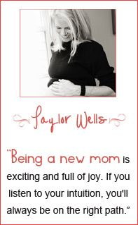 """Being a new mom is exciting and full of joy. If you listen to your intuition, you'll always be on the right path."" - Taylor Wells"