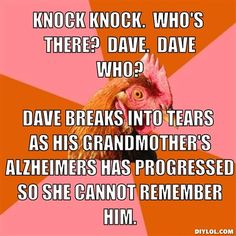 anti-joke-chicken-meme-generator-knock-knock-who-s-there-dave-dave-who-dave-breaks-into-tears-as-his-grandmother-s-alzheimers-has-progressed-so-she-cannot-remember-him-fd3a00.jpg (510×510)