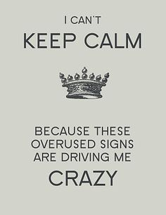 "YES! I'm so tired of the ""keep calm"". Gah. Stop it. It has also lost all original meaning as a result. *shakes head*"