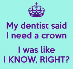 My dentist said I need a crown  I was like I KNOW, RIGHT?