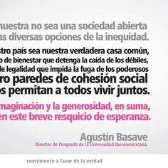 Que la nuestra no sea una sociedad abierta sólo a las diversas opciones de la inequidad. Que nuestro país sea nuestra verdadera casa común, con un piso de bienestar que detenga la caída de los débiles, un techo de legalidad que impida la fuga de los poderosos y cuatro paredes de cohesión social que nos permitan a todos vivir juntos. Que la imaginación y la generosidad, en suma, fecunden este breve resquicio de esperanza. #YoSoy132 #México