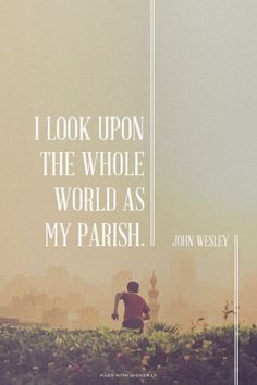 I look upon the whole world as my parish.  - John Wesley