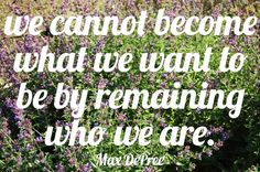"""""""We cannot become what we want to be by remaining who we are."""" Max DePree by My Charade, via Flickr"""