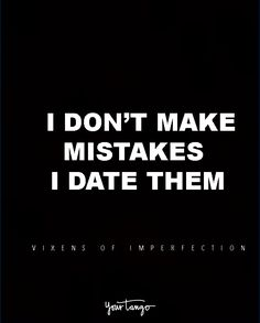 """""""I don't make mistakes. I date them."""" — Vixens of Imperfection"""