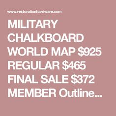 """MILITARY CHALKBOARD WORLD MAP $925REGULAR $465FINAL SALE $372MEMBER Outlined but unlabeled, our chalkboard map of the world provides a tabula rasa for learning global geography, planning a journey or charting a course. Oft used by the military, it's crafted of cotton canvas with a surface coating suited to chalk just like a blackboard. It wipes clean with a soft cloth and retracts like a window shade to free up wall space when not in use.  SHOW DETAILS +  DIMENSIONS 61""""W x 43""""H x 3""""D…"""