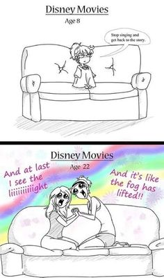 It's so true. Every time I would watch Disney when I was younger and they started to sing a song I would roll my eyes and feel embarrassed for watching it because I thought the songs were so stupid. Now all I do is sing the songs!