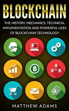 Blockchain: The History, Mechanics, Technical Implementation And Powerful Uses of Blockchain Technology (blockchain guide, smart contracts, financial technology, blockchain programming) by [Adams, Matthew]