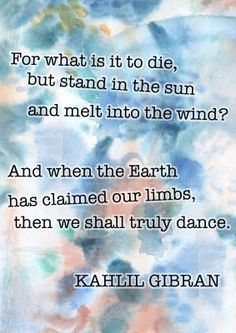 For what is it to die but to stand naked in the wind and to melt into the sun?  ...And when the earth shall claim your limbs, then shall you truly dance.  Kahil Gibran