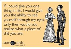 If I could give you one thing in life, I would give you the ability to see yourself through my eyes, only then would you realize what a piece of shit you are... #ecards