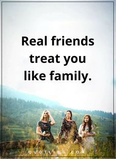 friendship quotes Real friends treat you like family.