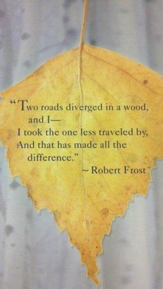 "Robert Frost . . . one of America's favorite poets. ""Two roads diverged in a wood and I - I took the one less traveled by, and that has made all the difference."" Read more at http://www.brainyquote.com/quotes/authors/r/robert_frost.html#e6LJ1Hd30bztZGaO.99 Read more at http://www.brainyquote.com/quotes/authors/r/robert_frost.html#e6LJ1Hd30bztZGaO.99"