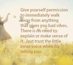 Give yourself permission to walk away from anything that gives you bad vibes..