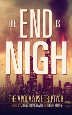 The+End+is+Nigh by John Joseph Adams. 4 stars. great compilation of short stories with humanity on the brink of apocalypse. books read in 2016, books, science fiction, novels, short stories, anthology