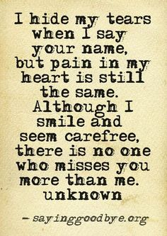 I hide my tears when I say your name, but pain in my heart is still the same. Although I smile and seem carefree, there is no one who misses you more than me.