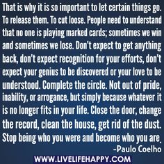 That is why it is so important to let certain things go. To release them. To cut loose. People need to understand that no one is playing marked cards; sometimes we win and sometimes we lose. Don't expect to get anything back, don't expect recognition for your efforts, don't expect your genius to be discovered or your love to be understood. Complete the circle. Not out of pride, inability, or arrogance, but simply because whatever it is no longer fits in your life. Close the door, change the…