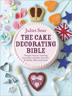 The Cake Decorating Bible: Simple steps to creating beautiful cupcakes, biscuits, birthday cakes and more: Amazon.co.uk: Juliet Sear: 8601404346781: Books
