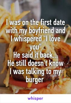 """I was on the first date with my boyfriend and I whispered """"I love you"""" He said it back... He still doesn't know I was talking to my burger"""