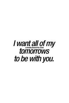 I want all of my tomorrows to be with you. ❤ When you've found the one for you. ❤ #lovequote #relationshipquote ❤ Visit www.lovablequote.com for all our ORIGINAL relationship and love quotes!