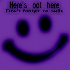 Here's not here-Don't forget to smile