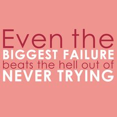 Not that I intend on failing...but sometimes the feeling is there.