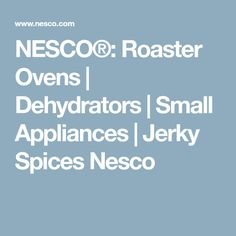 NESCO®: Roaster Ovens | Dehydrators | Small Appliances | Jerky Spices Nesco