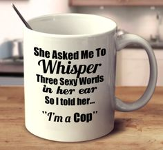 """She Asked Me To Whisper Three Sexy Words In Her Ear, So I told Her.. """"I'm A Cop."""""""