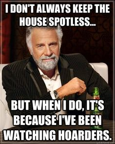 I dont always keep the house spotless... but when I do, its because Ive been watching Hoarders. SO TRUE!!