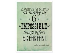 """Sometimes I've believed as many as 6 impossible things before breakfast."" - Alice in Wonderland"