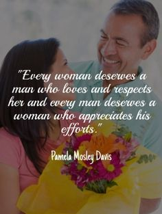 """every woman deserves a man who loves and respects her and every man deserves a woman who appreciates his efforts."" pamela mosley davis"