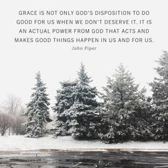 """'By the grace of God I am what I am and his grace toward me was not in vain. On the contrary I worked harder than any of them though it was not I but the grace of God that is with me.' (1 Corinthians 15:10) Grace is not only Gods disposition to do good for us when we dont deserve it. It is an actual power from God that acts and makes good things happen in us and for us. Gods grace was Gods acting in Paul to make Paul work hard: 'By the grace of God . . . I worked harder than any of them.'…"