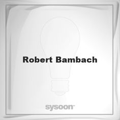 Robert Bambach: Page about Robert Bambach #member #website #sysoon #about