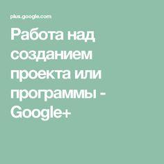 Работа над созданием проекта или программы - Google+