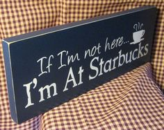 If I'm not here I'm at Starbucks navy blue by HeritagePrimitives, $11.95 - Need this for my cubicle