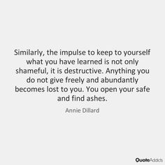 """""""Similarly, the impulse to keep to yourself what you have learned is not only shameful, it is destructive. Anything you do not give freely and abundantly becomes lost to you. You open your safe and find ashes."""" - Annie Dillard"""