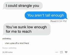 """""""I could strangle you."""" """"You aren't tall enough."""" """"You've sunk low enough for me to reach."""" xD"""
