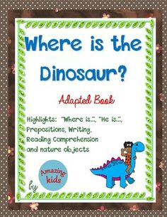 Where is the Dinosaur?  Adapted Book is designed to help students learn to read commonly used words especially Where is and He is, prepositions, reading comprehension, writing skills, and nature objects.This adapted book requires some prep work, but then the materials can be used for multiple lessons.