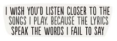 I wish you'd listen closer to the songs I play because the lyrics speak all the words I fail to say