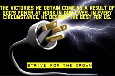 The victories we obtain come as a result of God's power at work in our lives. In every circumstance, He desires the best for us. Strive for the Crown Psalm 24:8 (KJV) Who is this King of glory? The LORD strong and mighty, the LORD mighty in battle.