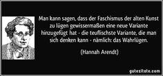 Man kann sagen, dass der Faschismus der alten Kunst zu lügen gewissermaßen eine neue Variante hinzugefügt hat - die teuflischste Variante, die man sich denken kann - nämlich: das Wahrlügen. (Hannah Arendt) Hannah Arendt, Alter, Memes, Ancient Art, Literature, Politics, Quotes, Meme