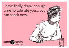 I have finally drank enough wine to tolerate you...you can speak now.