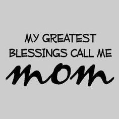 My greatest blessings call me Mom and hopefully one day Mimi