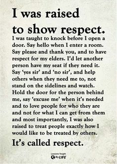 I was raised to show respect. I was also raised to treat people exactly how I would like to be treated by others. It's called respect. Wisdom Quotes, True Quotes, Great Quotes, Quotes To Live By, Motivational Quotes, Inspirational Quotes, Respect Quotes, Qoutes, Super Quotes