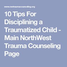 10 Tips For Disciplining a Traumatized Child - Main NorthWest Trauma Counseling Page