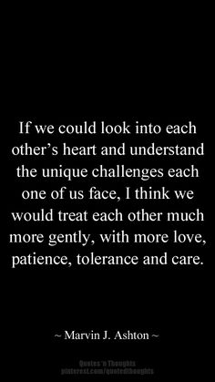 If we could look into each other's heart and understand the unique challenges each one of us face, I think we would treat each other much more gently, with more love, patience, tolerance and care. #quote